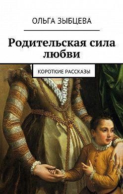 Ольга Зыбцева - Родительская сила любви. Короткие рассказы