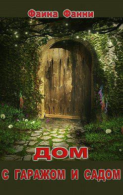 Фаина Фанни - Дом с гаражом и садом