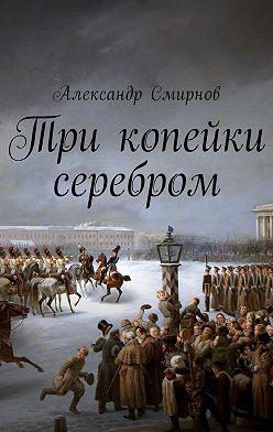 Александр Смирнов - Три копейки серебром