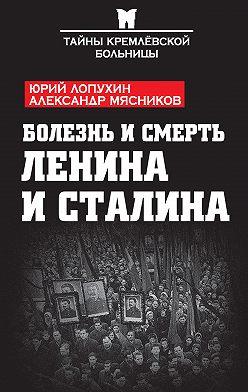 Александр Мясников - Болезнь и смерть Ленина и Сталина (сборник)