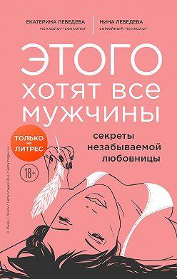 Екатерина Лебедева - Этого хотят все мужчины. Секреты незабываемой любовницы