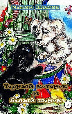 Максим Шлыгин - Чёрный котёнок и белый щенок