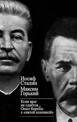 Максим Горький - «Если враг не сдается…» Опыт борьбы с «пятой колонной» в СССР