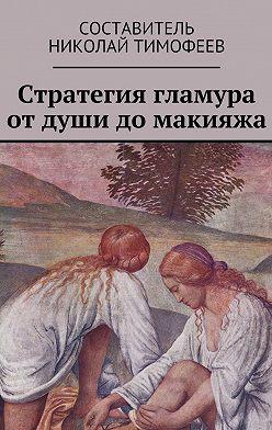 Николай Тимофеев - Стратегия гламура от души до макияжа. Самоучитель для женщин