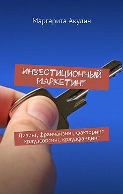 Маргарита Акулич - Инвестиционный маркетинг. Лизинг, франчайзинг, факторинг, краудсорсинг, краудфандинг