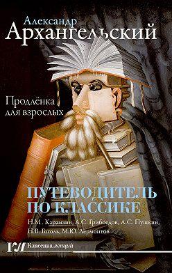 Александр Архангельский - Путеводитель по классике. Продленка для взрослых
