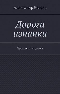 Александр Беляев - Дороги изнанки. Хроники затомиса
