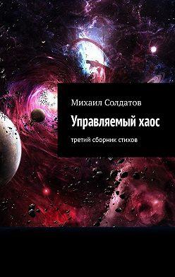 Михаил Солдатов - Управляемыйхаос. Третий сборник стихов