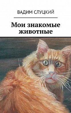 Вадим Слуцкий - Мои знакомые животные