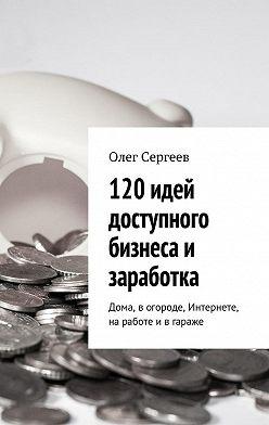 Олег Сергеев - 120 идей доступного бизнеса и заработка. Дома, вогороде, Интернете, наработе ивгараже