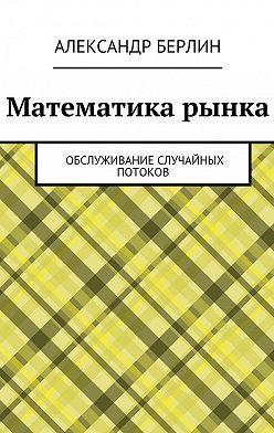 Александр Берлин - Математика рынка. Обслуживание случайных потоков