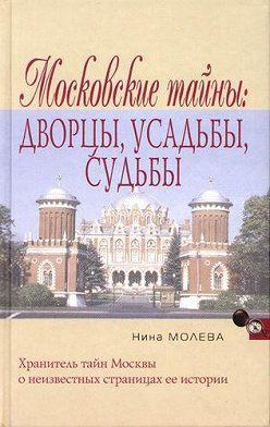 Нина Молева - Московские тайны: дворцы, усадьбы, судьбы