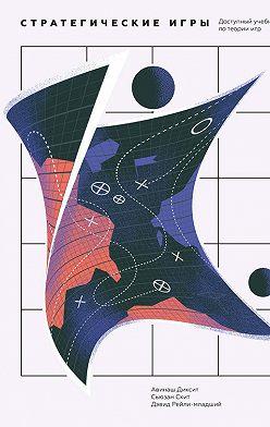 Авинаш Диксит - Стратегические игры. Доступный учебник по теории игр