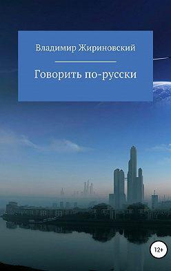 Владимир Жириновский - Говорить по-русски