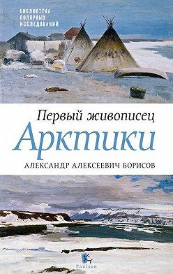 Юрий Бурлаков - Первый живописец Арктики. Александр Алексеевич Борисов