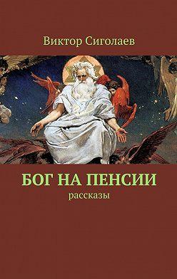Виктор Сиголаев - Бог напенсии. Рассказы