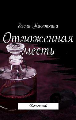 Елена Касаткина - Отложенная месть. Детектив