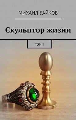 Михаил Байков - Скульптор жизни. ТомII