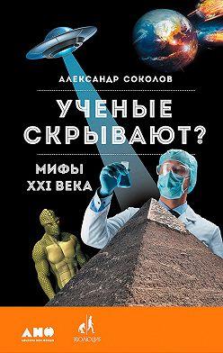 Александр Соколов - Ученые скрывают? Мифы XXI века