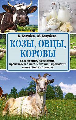 Константин Голубев - Козы, овцы, коровы. Содержание, разведение, производство мясо-молочной продукции в подсобном хозяйстве