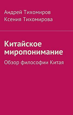 Андрей Тихомиров - Китайское миропонимание. Обзор философии Китая