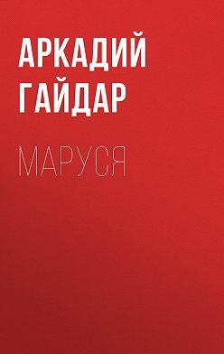 Аркадий Гайдар - Маруся