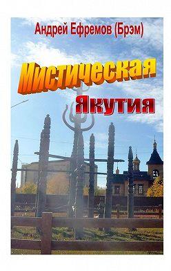 Андрей Ефремов (Брэм) - Мистическая Якутия. Рассказы иповести