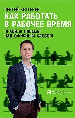 Сергей Бехтерев - Как работать в рабочее время: Правила победы над офисным хаосом