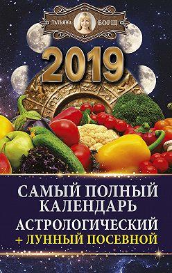 Татьяна Борщ - Самый полный календарь на 2019 год. Астрологический + лунный посевной