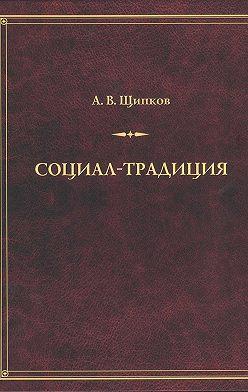 Александр Щипков - Социал-традиция