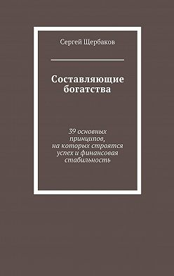 Сергей Щербаков - Составляющие богатства. 39 основных принципов, на которых строятся успех и финансовая стабильность