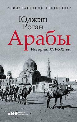 Юджин Роган - Арабы. История. XVI–XXI вв.