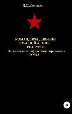 Денис Соловьев - Командиры дивизий Красной Армии 1941-1945 гг. Том 2