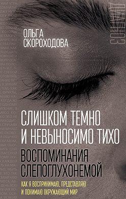 Ольга Скороходова - Слишком темно и невыносимо тихо. Воспоминания слепоглухонемой. Как я воспринимаю, представляю и понимаю окружающий мир
