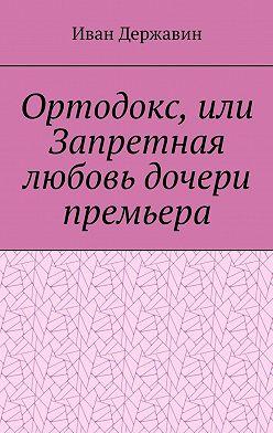 Иван Державин - Ортодокс, или Запретная любовь дочери премьера