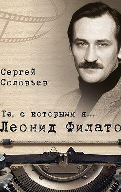 Сергей Соловьев - Те, с которыми я… Леонид Филатов
