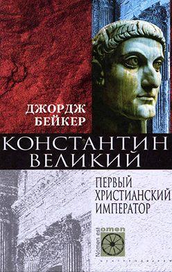 Джордж Бейкер - Константин Великий. Первый христианский император