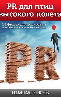 Роман Масленников - PR для птиц высокого полета. 18 фишек для раскрутки топ-менеджеров, чиновников, звезд, etc