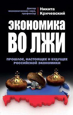 Никита Кричевский - Экономика во лжи. Прошлое, настоящее и будущее российской экономики