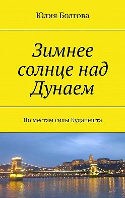 Юлия Болгова - Зимнее солнце над Дунаем. Поместам силы Будапешта
