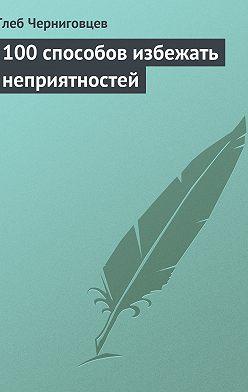 Глеб Черниговцев - 100 способов избежать неприятностей