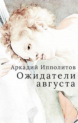 Аркадий Ипполитов - Ожидатели августа