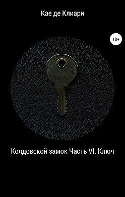 Кае де Клиари - Колдовской замок. Часть VI. Ключ