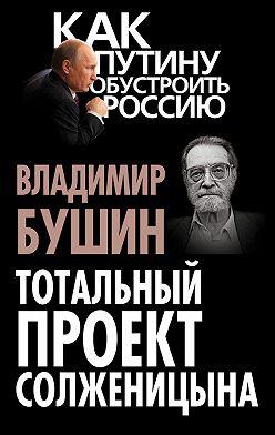 Владимир Бушин - Тотальный проект Солженицына