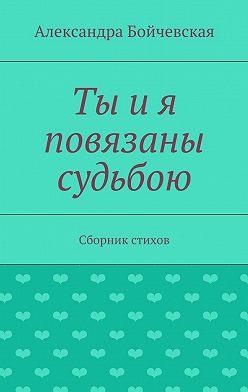 Александра Бойчевская - Ты ия повязаны судьбою. Сборник стихов