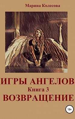 Марина Колесова - Игры ангелов. Книга 3. Возвращение