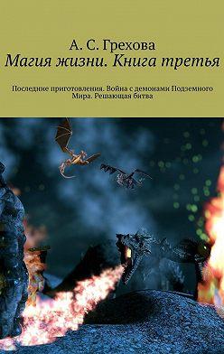А. Грехова - Магия жизни. Книга третья. Последние приготовления. Война сдемонами Подземного Мира. Решающая битва