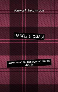 Алексей Тихомиров - Чакры и силы. Заметки по тайноведению. Книга шестая