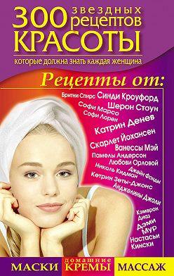 Светлана Долина - 300 звездных рецептов красоты, которые должна знать каждая женщина