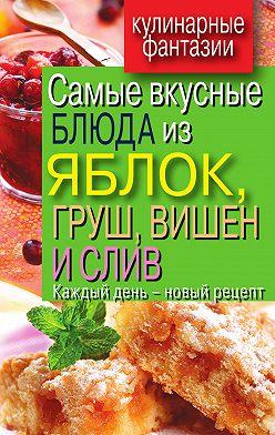 Вера Куликова - Самые вкусные блюда из яблок, груш, вишен и слив. Каждый день – новый рецепт